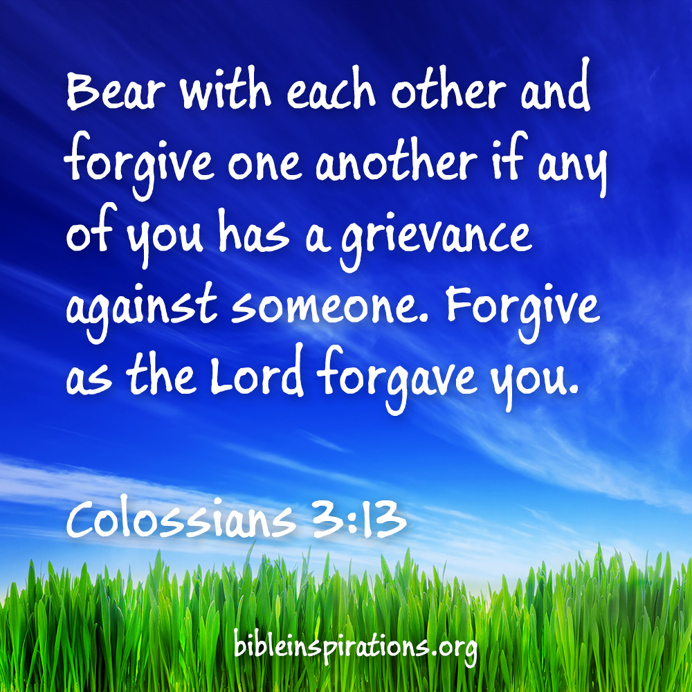 Bear with each other and forgive one another if any of you has a grievance against someone. Forgive as the Lord forgave you. - Colossians 3:13