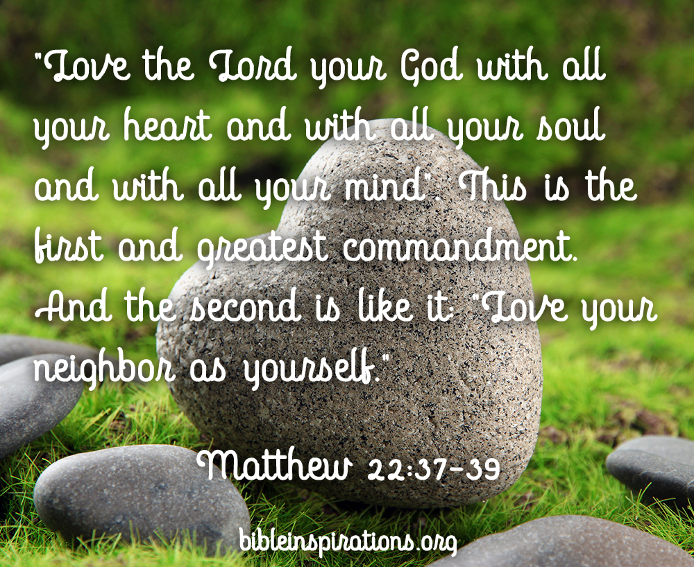 You shall love the Lord your God with all your heart and with all your soul and with all your mind. This is the great and first commandment. And a second is like it: You shall love your neighbor as yourself. - Matthew 22:37-39