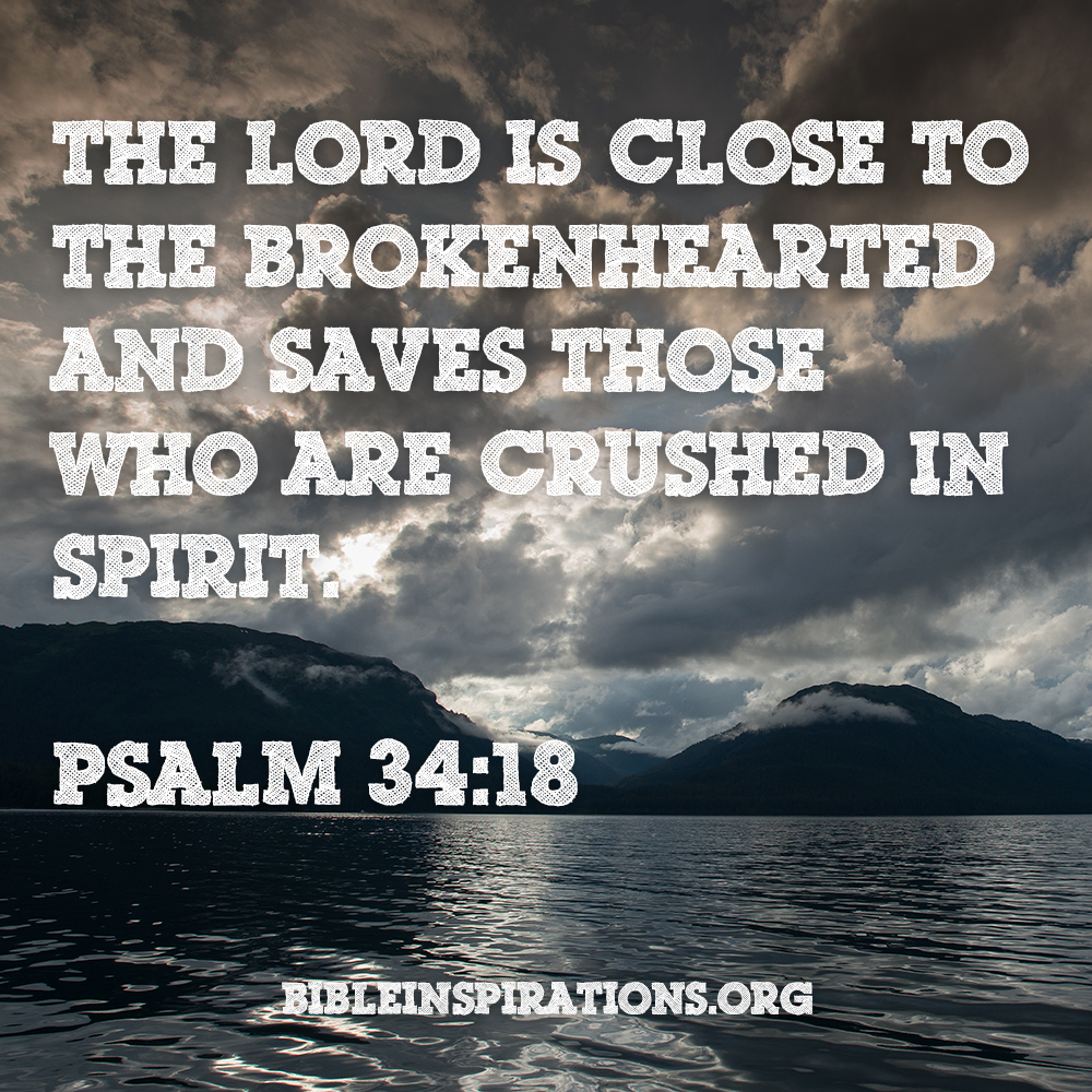 The Lord is close to the brokenhearted and saves those who are crushed in spirit. ... That is when God is closest to you. psalm-34-18