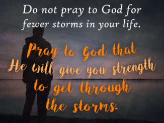 Do not pray to God for fewer storms in your life. Pray to God that He will give you strength to get through the storms.