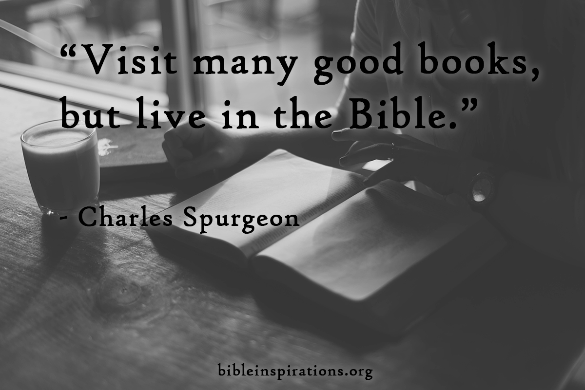 Visit many good books, but live in the Bible. - Charles Haddon Spurgeon