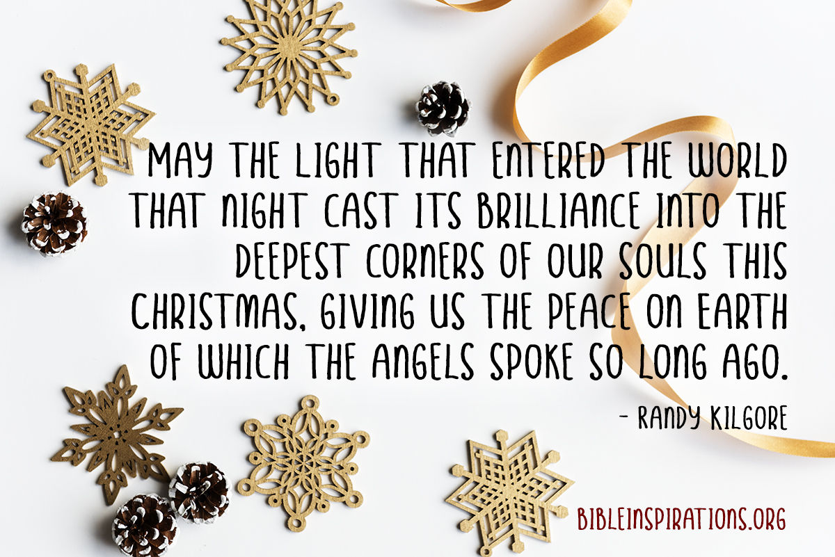 May the Light that entered the world that night cast its brilliance into the deepest corners of our souls this Christmas, giving us the peace on Earth of which the angels spoke so long ago. - Randy Kilgore