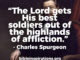 The Lord gets His best soldiers out of the highlands of affliction. - Charles H. Spurgeon