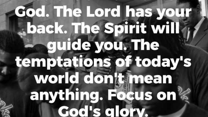 You are a warrior for God. The Lord has your back. The Spirit will guide you. The temptations of today's world don't mean anything. Focus on God's glory.