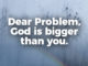 dear-problem-god-is-bigger-than-you