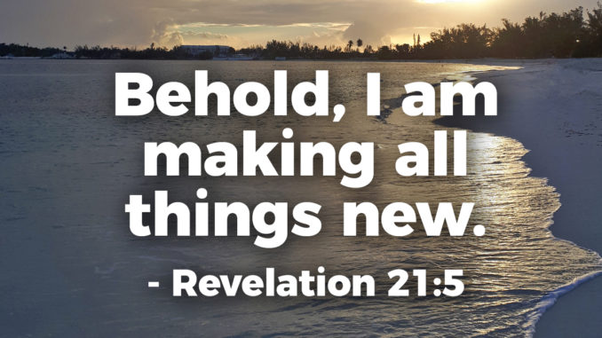 And he who was seated on the throne said, Behold, I am making all things new. Also he said, Write this down, for these words are trustworthy and true. - Revelation 21:5