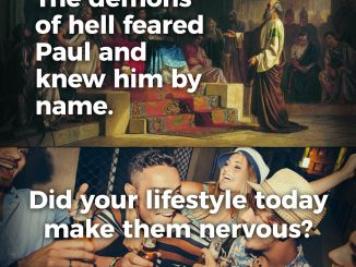 Demons of hell feared Paul and knew him by name. Did your lifestyle today make them nervous?