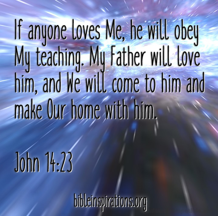 Anyone who loves me will obey my teaching. My Father will love them, and we will come to them and make our home with them. john 14:23