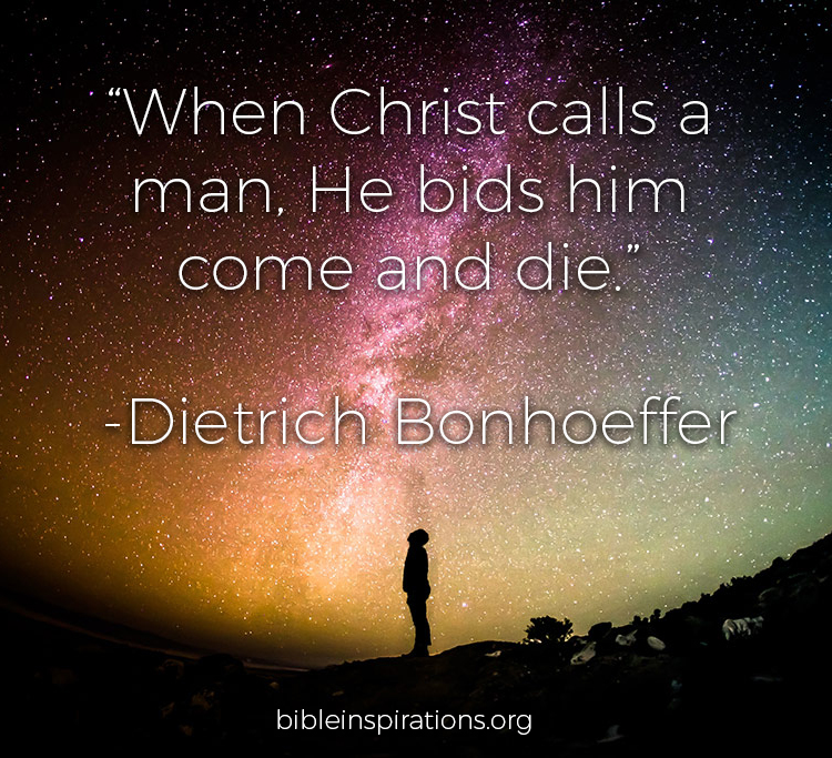 When Christ calls a man, he bids him come and die Dietrich Bonhoeffer