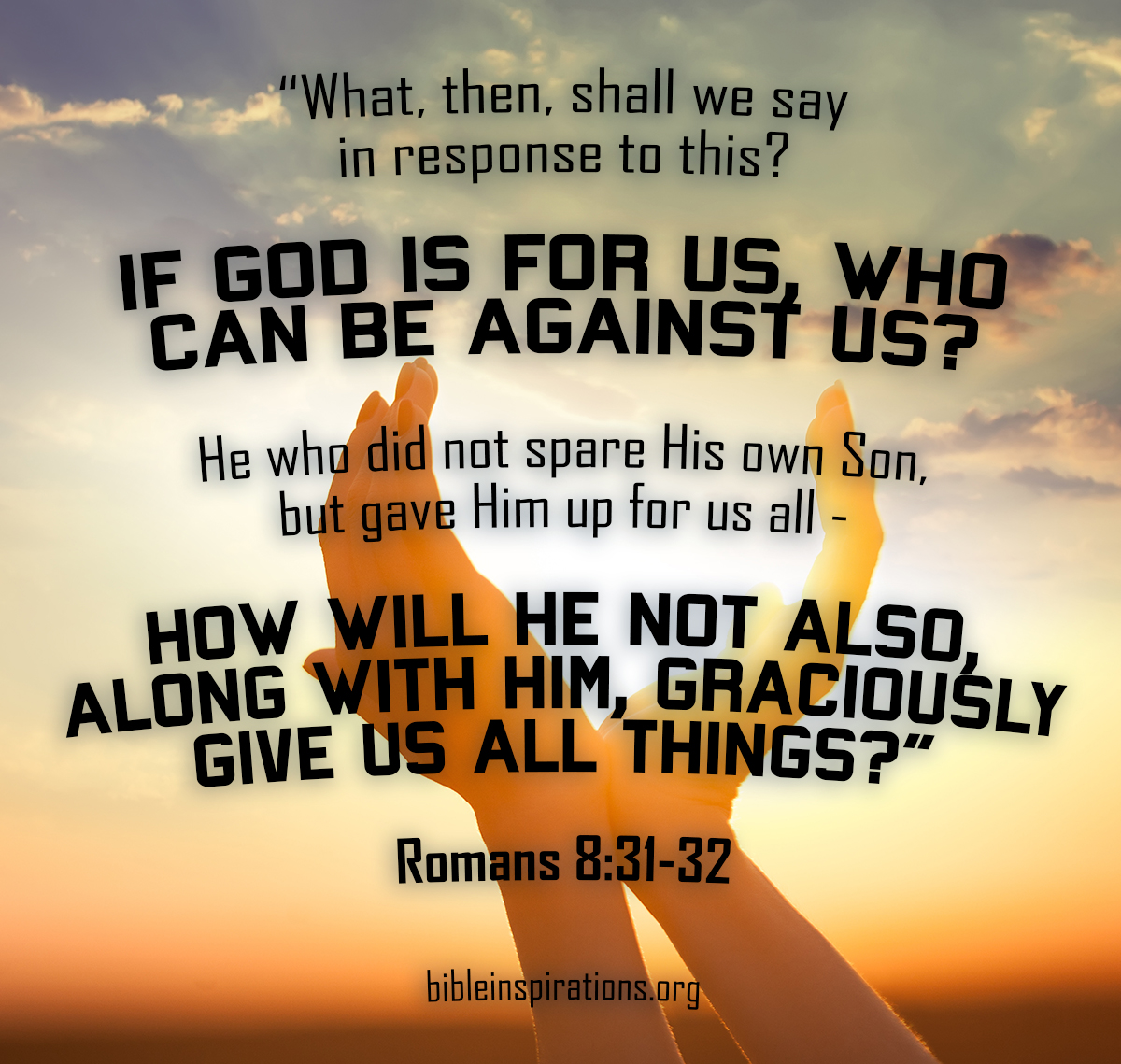 What, then, shall we say in response to this? If God is for us, who can be against us? He who did not spare his own Son, but gave him up for us all — how will he not also, along with him, graciously give us all things? — Romans 8:31-32