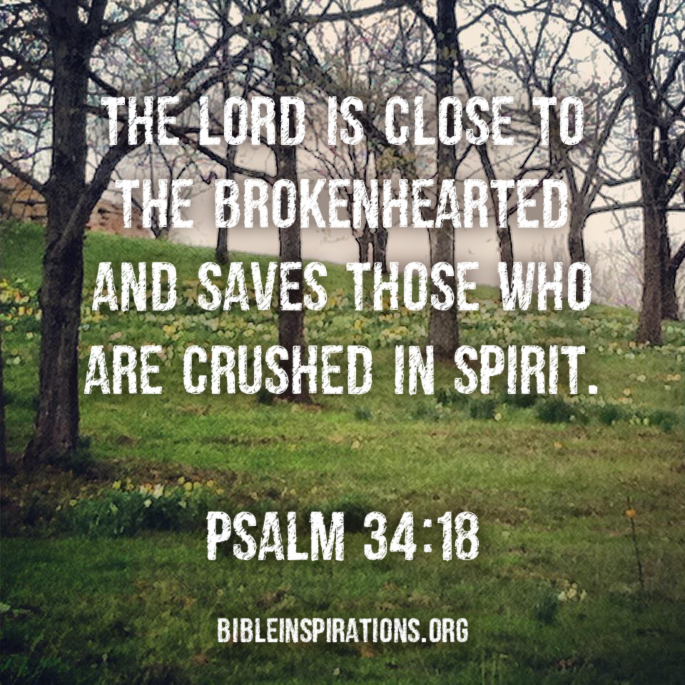 The Lord is close to the brokenhearted and saves those who are crushed in spirit. - Psalm 34:18