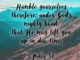 Humble yourselves, therefore, under God's mighty hand, that He may lift you up in due time. - 1 Peter 5:6
