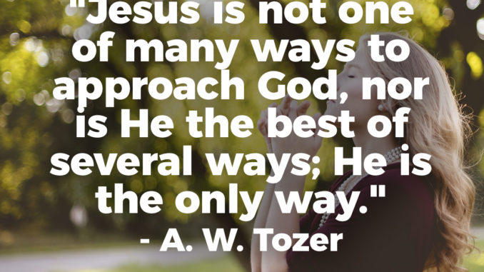 Jesus is Not One of Many Ways To Approach God, Nor is He the Best of Several Ways; He is The Only Way. - A. W. Tozer