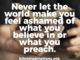 Not Ashamed - Never Let The World Make You Feel Ashamed Of What You Believe Or What You Preach.