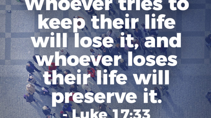 whoever-tries-to-keep-their-life-will-lose-it-whoever-loses-their-life-will-preserve it-luke-17-33
