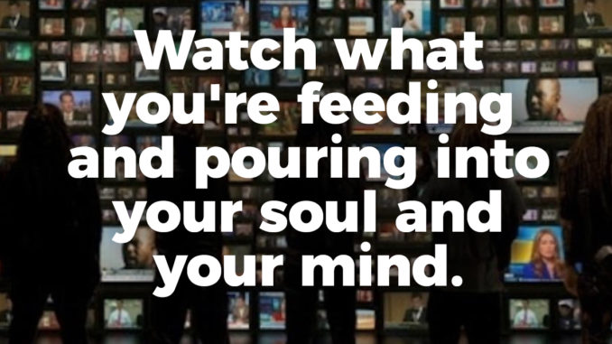 Watch what you're feeding and pouring into your soul and your mind.