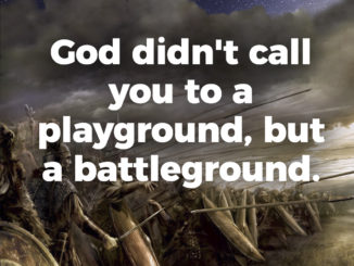 God didn't call you to a playground, but a battleground.