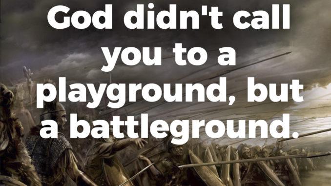 God didn't call you to a playground, but a battleground.