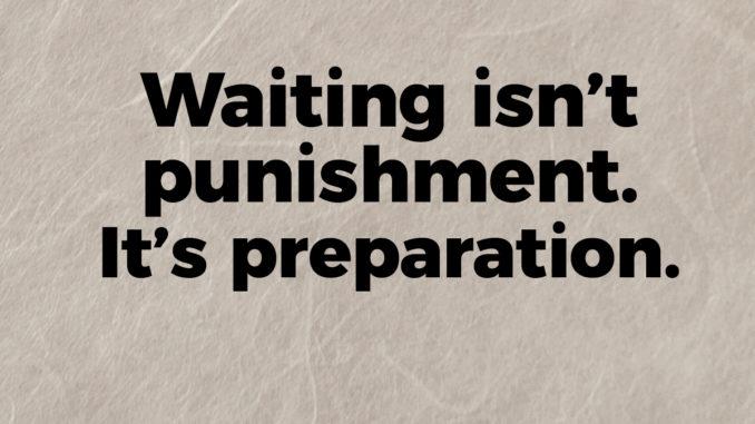 waiting isn't punishment it's preparation
