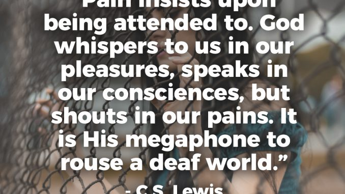 Pain insists upon being attended to. God whispers to us in our pleasures, speaks in our consciences, but shouts in our pains. It is His megaphone to rouse a deaf world. - C.S. Lewis